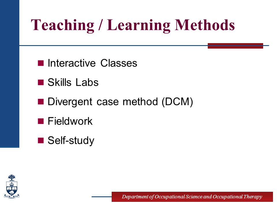 Department of Occupational Science and Occupational Therapy Teaching / Learning Methods Interactive Classes Skills Labs Divergent case method (DCM) Fieldwork Self-study