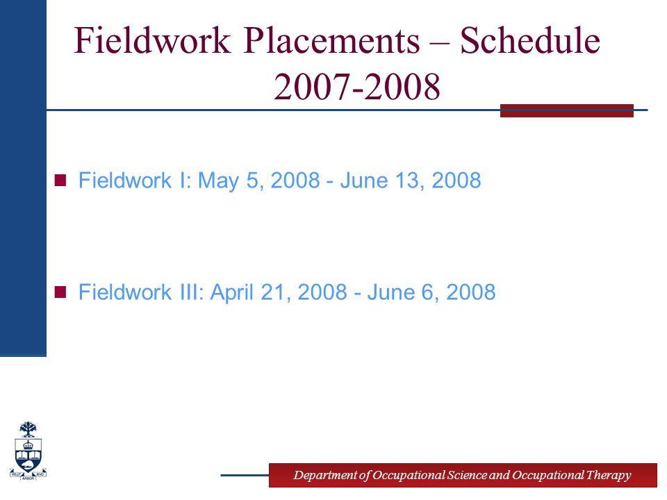 Department of Occupational Science and Occupational Therapy Fieldwork Placements – Schedule 2007-2008 Fieldwork I: May 5, 2008 - June 13, 2008 Fieldwork III: April 21, 2008 - June 6, 2008