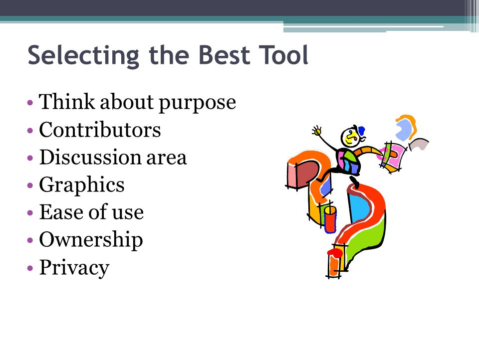 Selecting the Best Tool Think about purpose Contributors Discussion area Graphics Ease of use Ownership Privacy