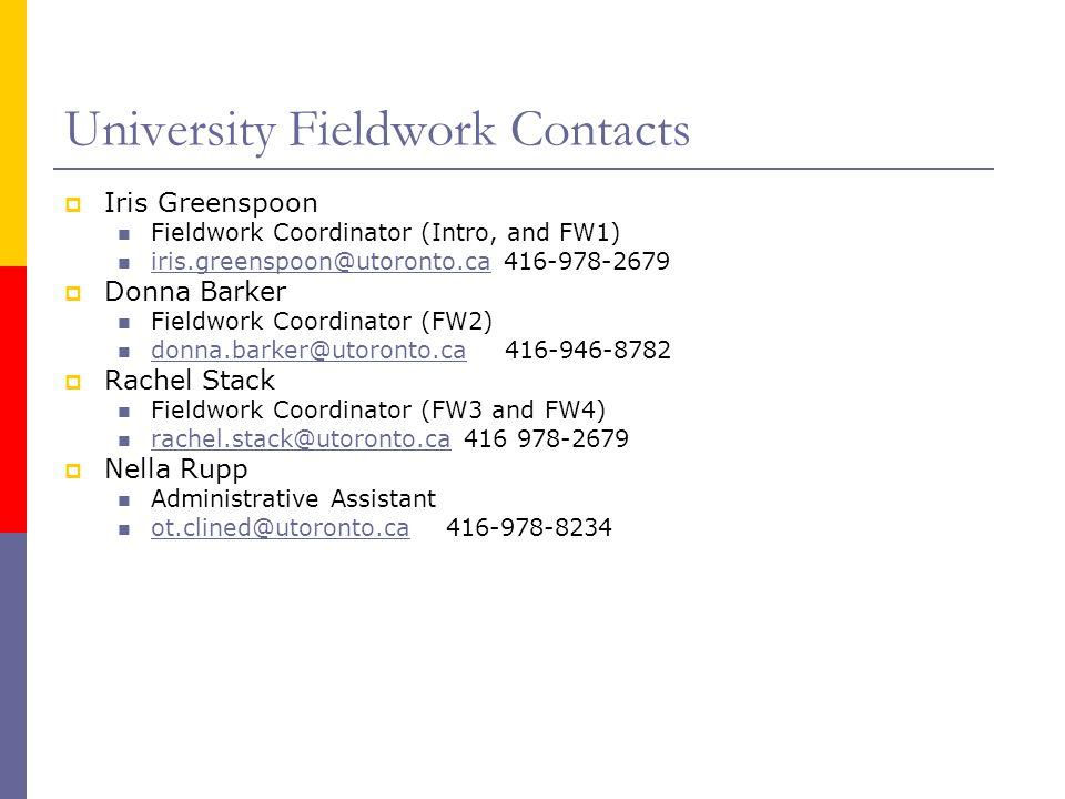 University Fieldwork Contacts  Iris Greenspoon Fieldwork Coordinator (Intro, and FW1) iris.greenspoon@utoronto.ca 416-978-2679 iris.greenspoon@utoronto.ca  Donna Barker Fieldwork Coordinator (FW2) donna.barker@utoronto.ca 416-946-8782 donna.barker@utoronto.ca  Rachel Stack Fieldwork Coordinator (FW3 and FW4) rachel.stack@utoronto.ca 416 978-2679 rachel.stack@utoronto.ca  Nella Rupp Administrative Assistant ot.clined@utoronto.ca 416-978-8234 ot.clined@utoronto.ca
