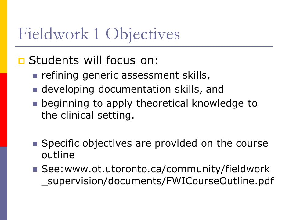 Fieldwork 1 Objectives  Students will focus on: refining generic assessment skills, developing documentation skills, and beginning to apply theoretical knowledge to the clinical setting.