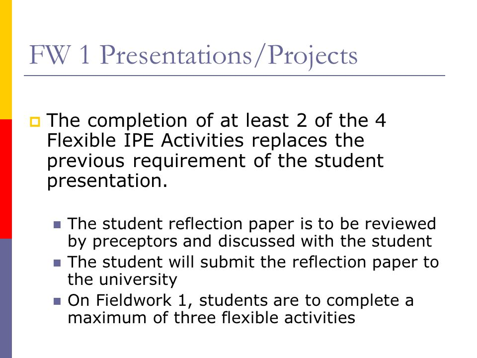 FW 1 Presentations/Projects  The completion of at least 2 of the 4 Flexible IPE Activities replaces the previous requirement of the student presentation.
