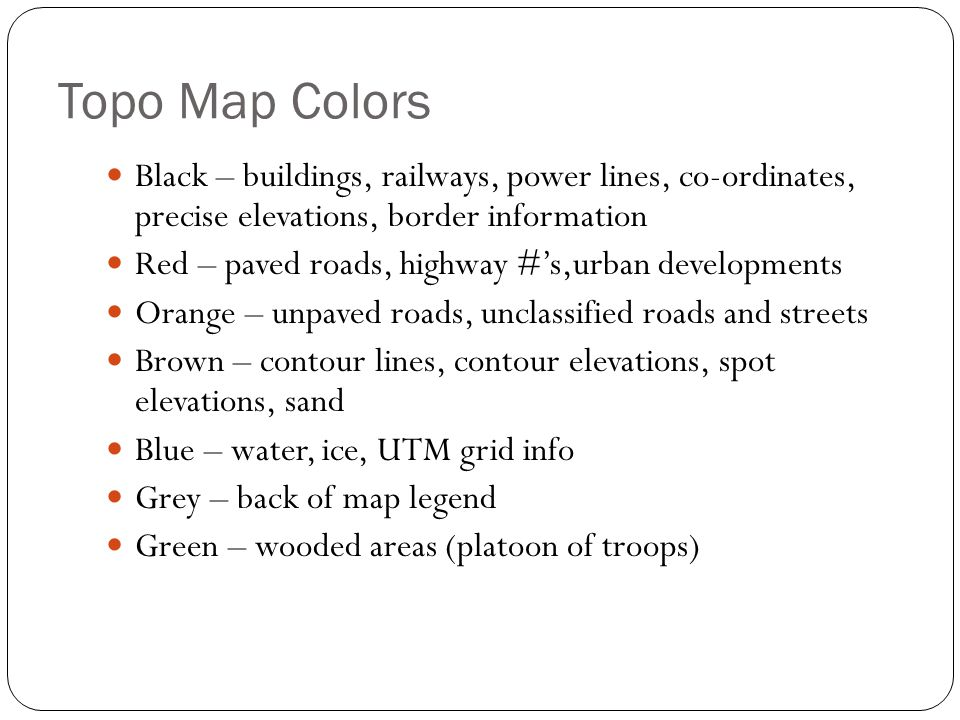 Topo Map Colors Black – buildings, railways, power lines, co-ordinates, precise elevations, border information Red – paved roads, highway #'s,urban developments Orange – unpaved roads, unclassified roads and streets Brown – contour lines, contour elevations, spot elevations, sand Blue – water, ice, UTM grid info Grey – back of map legend Green – wooded areas (platoon of troops)