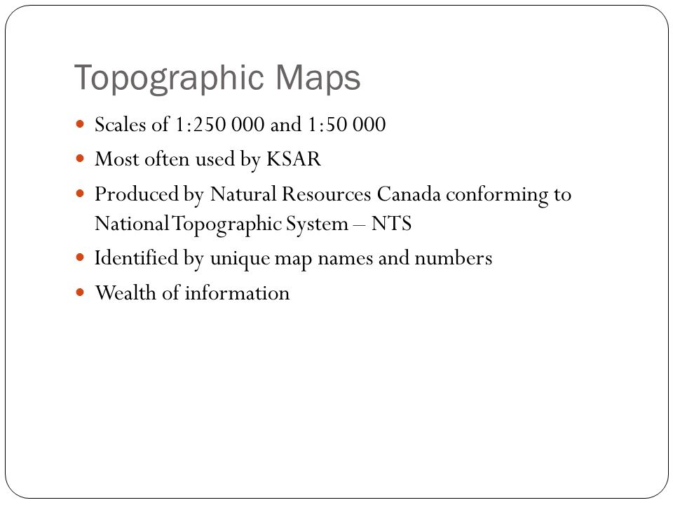 Topographic Maps Scales of 1:250 000 and 1:50 000 Most often used by KSAR Produced by Natural Resources Canada conforming to National Topographic System – NTS Identified by unique map names and numbers Wealth of information