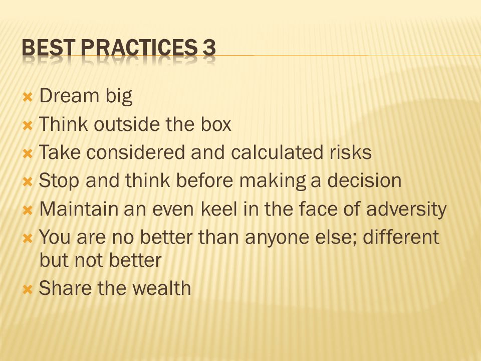  Dream big  Think outside the box  Take considered and calculated risks  Stop and think before making a decision  Maintain an even keel in the face of adversity  You are no better than anyone else; different but not better  Share the wealth