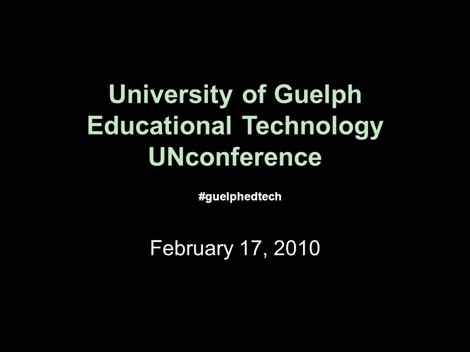 University of Guelph Educational Technology UNconference February 17, 2010 #guelphedtech
