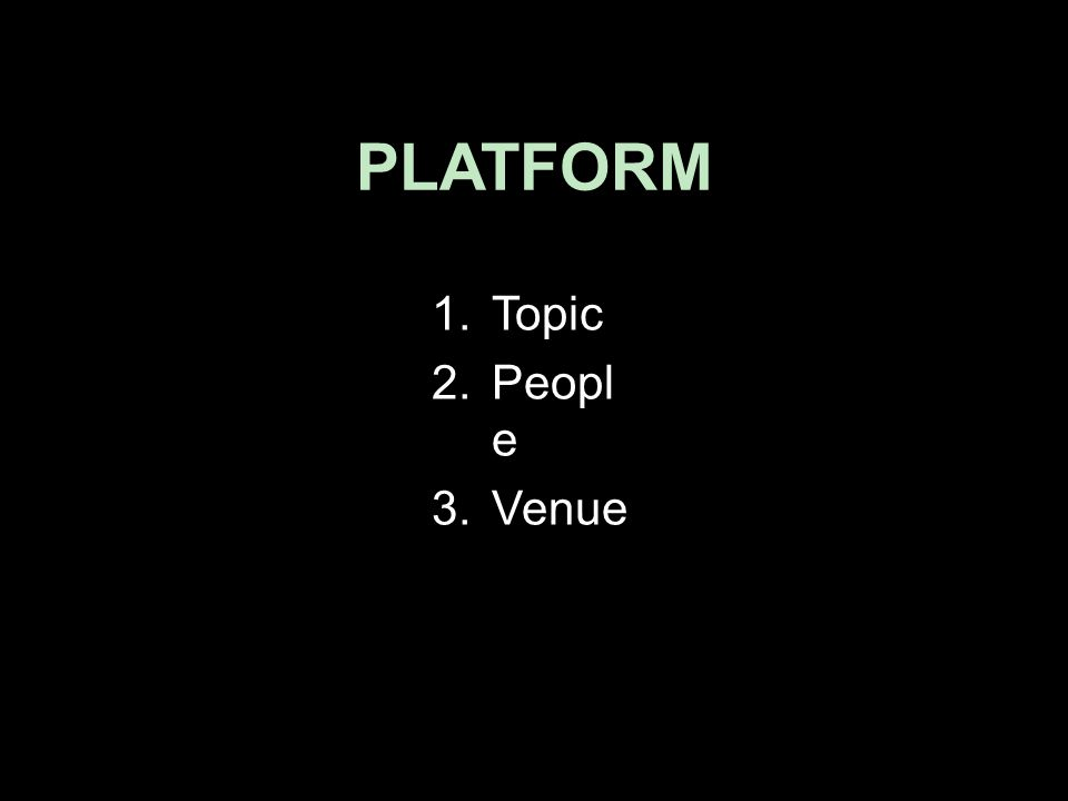 PLATFORM 1.Topic 2.Peopl e 3.Venue