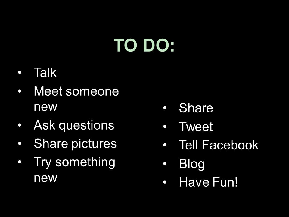 TO DO: Talk Meet someone new Ask questions Share pictures Try something new Share Tweet Tell Facebook Blog Have Fun!