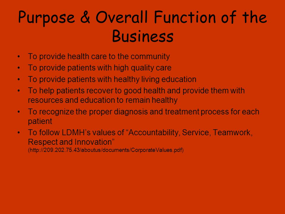 Purpose & Overall Function of the Business To provide health care to the community To provide patients with high quality care To provide patients with healthy living education To help patients recover to good health and provide them with resources and education to remain healthy To recognize the proper diagnosis and treatment process for each patient To follow LDMH's values of Accountability, Service, Teamwork, Respect and Innovation (http://209.202.75.43/aboutus/documents/CorporateValues.pdf)
