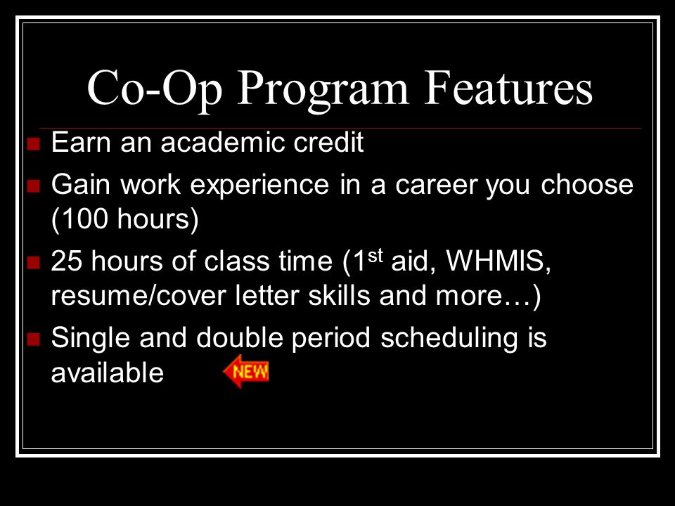 Co-Op Program Features Earn an academic credit Gain work experience in a career you choose (100 hours) 25 hours of class time (1 st aid, WHMIS, resume/cover letter skills and more…) Single and double period scheduling is available