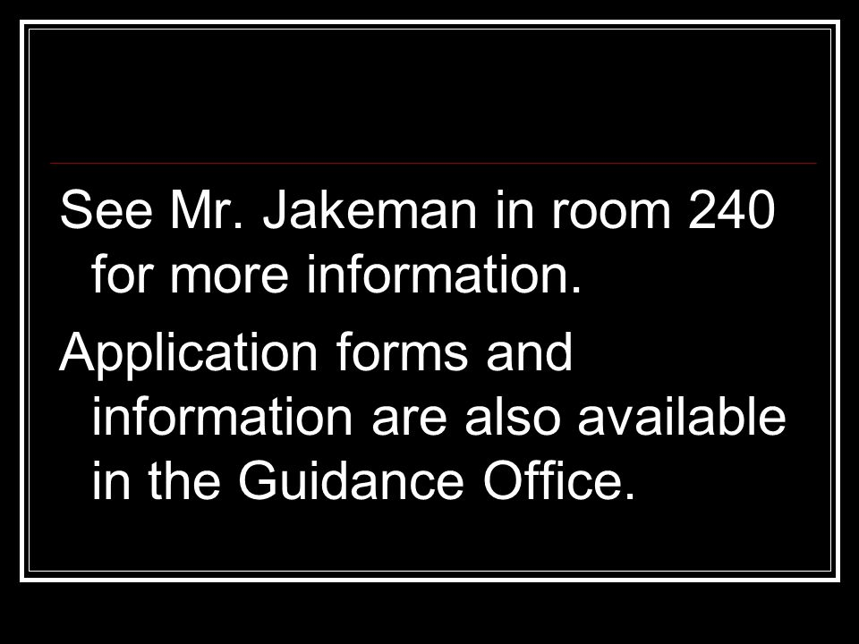 See Mr. Jakeman in room 240 for more information. Application forms and information are also available in the Guidance Office.