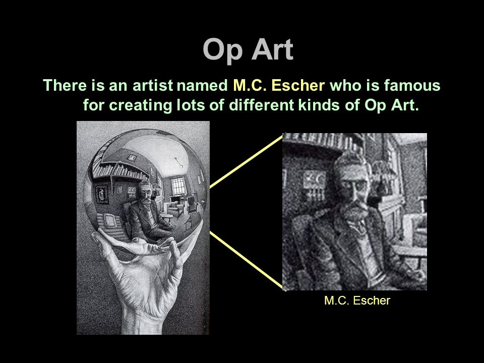 Op Art There is an artist named M.C. Escher who is famous for creating lots of different kinds of Op Art. M.C. Escher