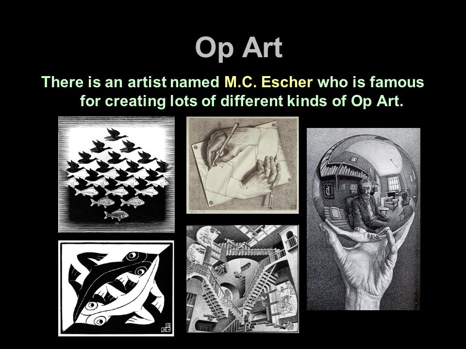 Op Art There is an artist named M.C. Escher who is famous for creating lots of different kinds of Op Art.