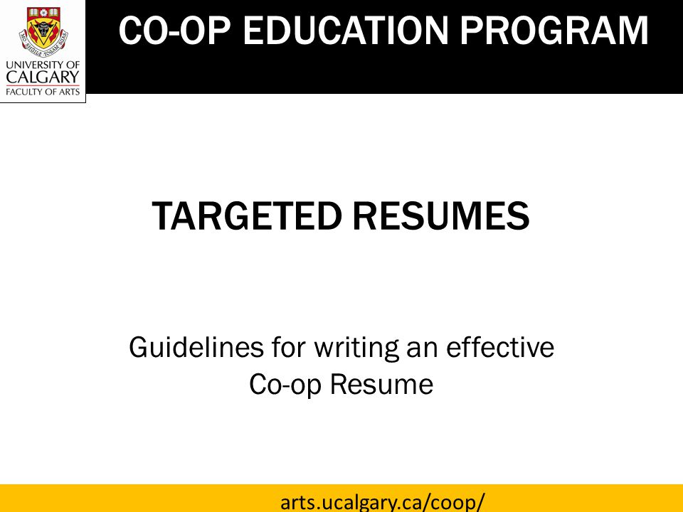 TARGETED RESUMES Guidelines for writing an effective Co-op Resume CO-OP EDUCATION PROGRAM arts.ucalgary.ca/coop/