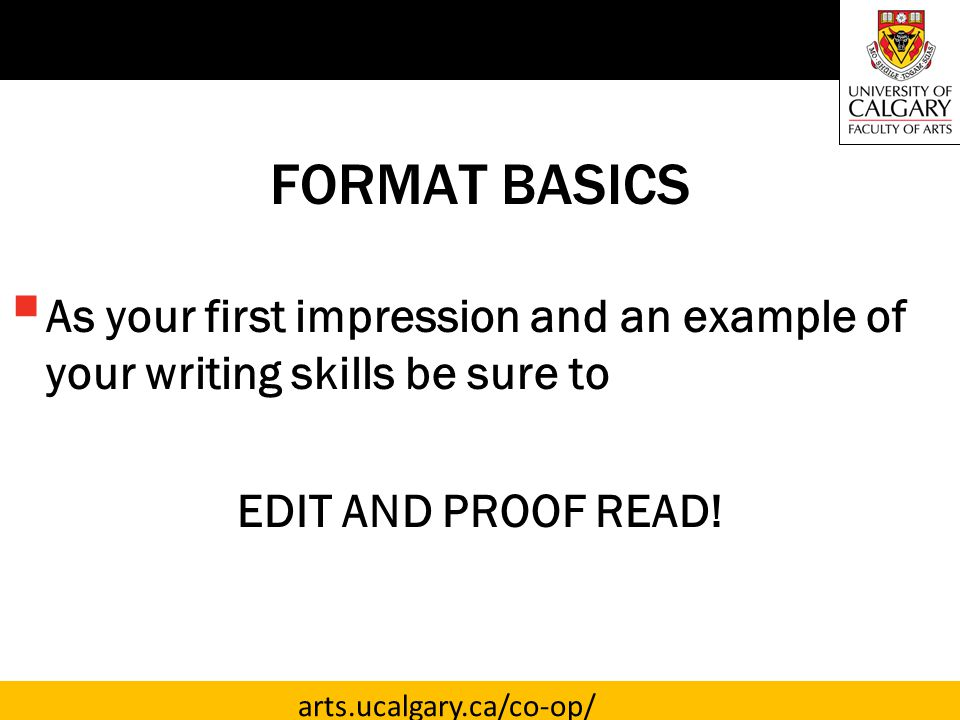 arts.ucalgary.ca/co-op/ FORMAT BASICS  As your first impression and an example of your writing skills be sure to EDIT AND PROOF READ!