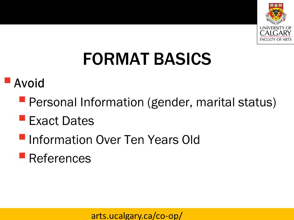 arts.ucalgary.ca/co-op/ FORMAT BASICS  Avoid  Personal Information (gender, marital status)  Exact Dates  Information Over Ten Years Old  References
