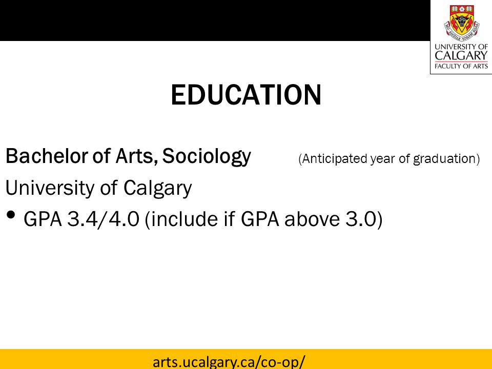 arts.ucalgary.ca/co-op/ EDUCATION Bachelor of Arts, Sociology (Anticipated year of graduation) University of Calgary GPA 3.4/4.0 (include if GPA above 3.0)