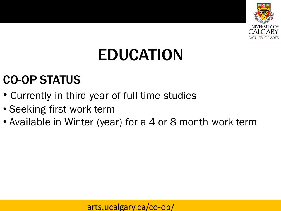 arts.ucalgary.ca/co-op/ EDUCATION CO-OP STATUS Currently in third year of full time studies Seeking first work term Available in Winter (year) for a 4 or 8 month work term