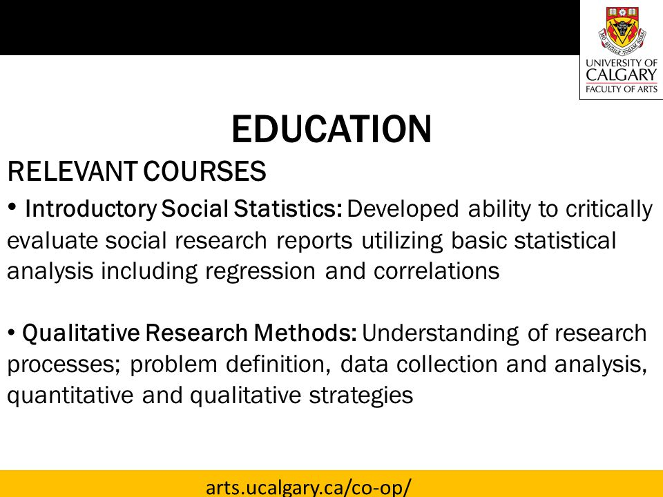 arts.ucalgary.ca/co-op/ EDUCATION RELEVANT COURSES Introductory Social Statistics: Developed ability to critically evaluate social research reports utilizing basic statistical analysis including regression and correlations Qualitative Research Methods: Understanding of research processes; problem definition, data collection and analysis, quantitative and qualitative strategies