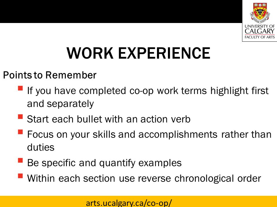 arts.ucalgary.ca/co-op/ WORK EXPERIENCE Points to Remember  If you have completed co-op work terms highlight first and separately  Start each bullet with an action verb  Focus on your skills and accomplishments rather than duties  Be specific and quantify examples  Within each section use reverse chronological order