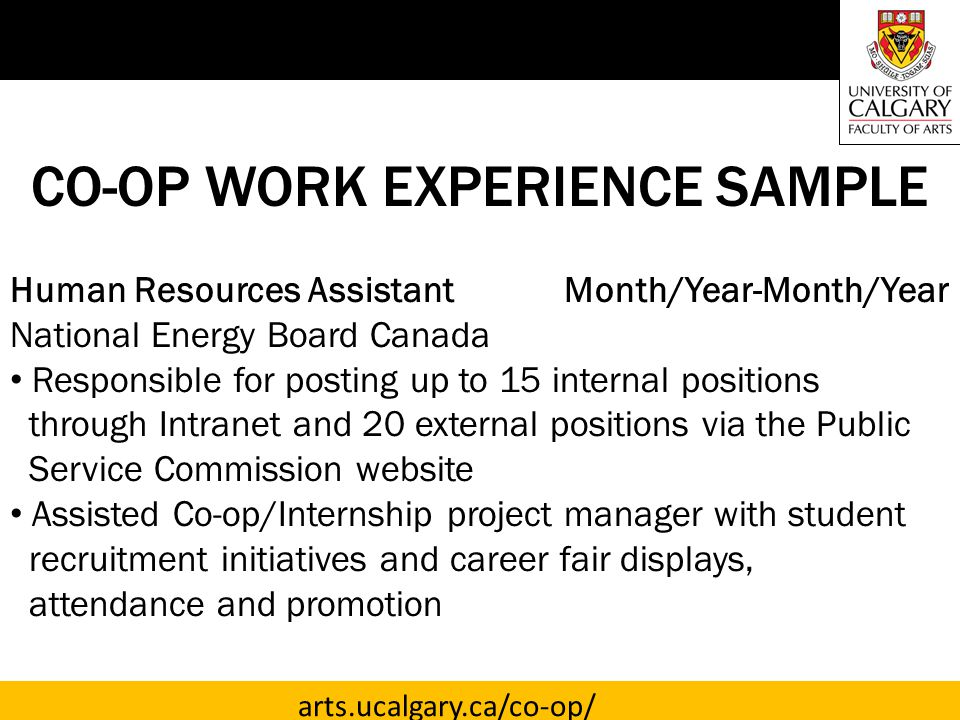 arts.ucalgary.ca/co-op/ CO-OP WORK EXPERIENCE SAMPLE Human Resources Assistant Month/Year-Month/Year National Energy Board Canada Responsible for posting up to 15 internal positions through Intranet and 20 external positions via the Public Service Commission website Assisted Co-op/Internship project manager with student recruitment initiatives and career fair displays, attendance and promotion