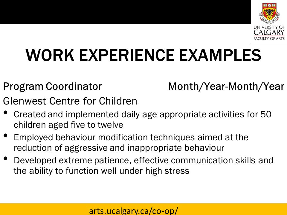 arts.ucalgary.ca/co-op/ WORK EXPERIENCE EXAMPLES Program Coordinator Month/Year-Month/Year Glenwest Centre for Children Created and implemented daily age-appropriate activities for 50 children aged five to twelve Employed behaviour modification techniques aimed at the reduction of aggressive and inappropriate behaviour Developed extreme patience, effective communication skills and the ability to function well under high stress