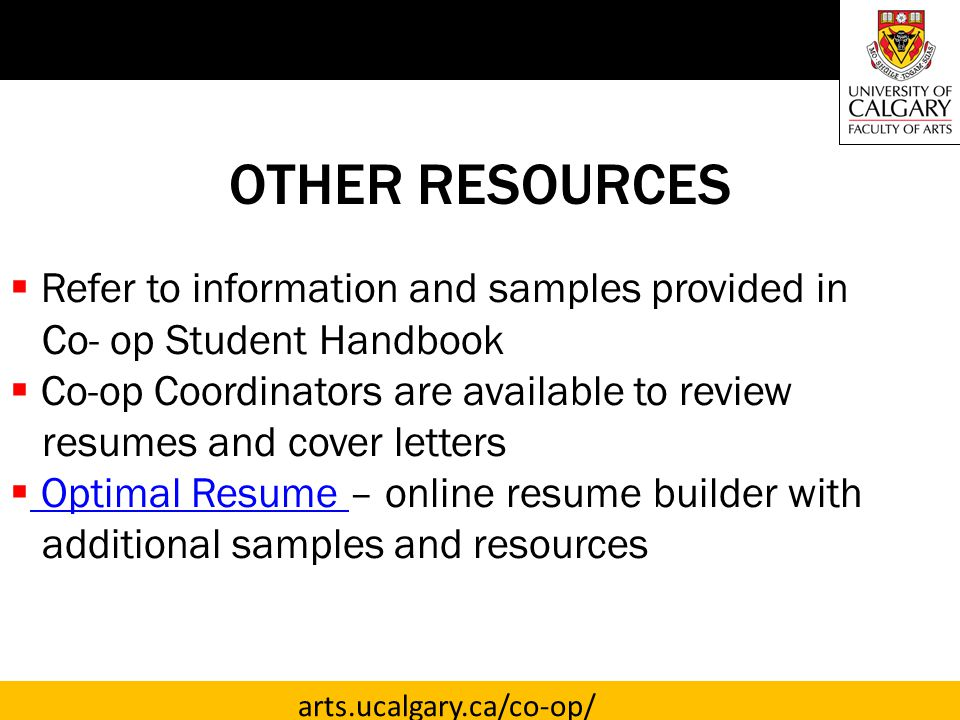 arts.ucalgary.ca/co-op/ OTHER RESOURCES  Refer to information and samples provided in Co- op Student Handbook  Co-op Coordinators are available to review resumes and cover letters  Optimal Resume – online resume builder with Optimal Resume additional samples and resources