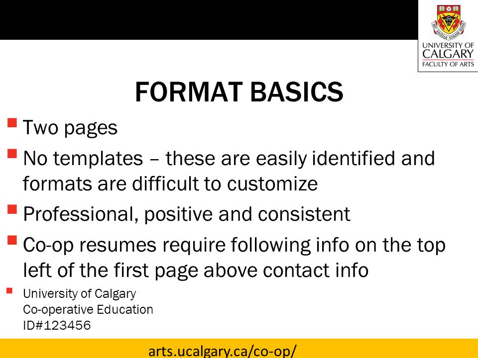 arts.ucalgary.ca/co-op/ FORMAT BASICS  Two pages  No templates – these are easily identified and formats are difficult to customize  Professional, positive and consistent  Co-op resumes require following info on the top left of the first page above contact info  University of Calgary Co-operative Education ID#123456