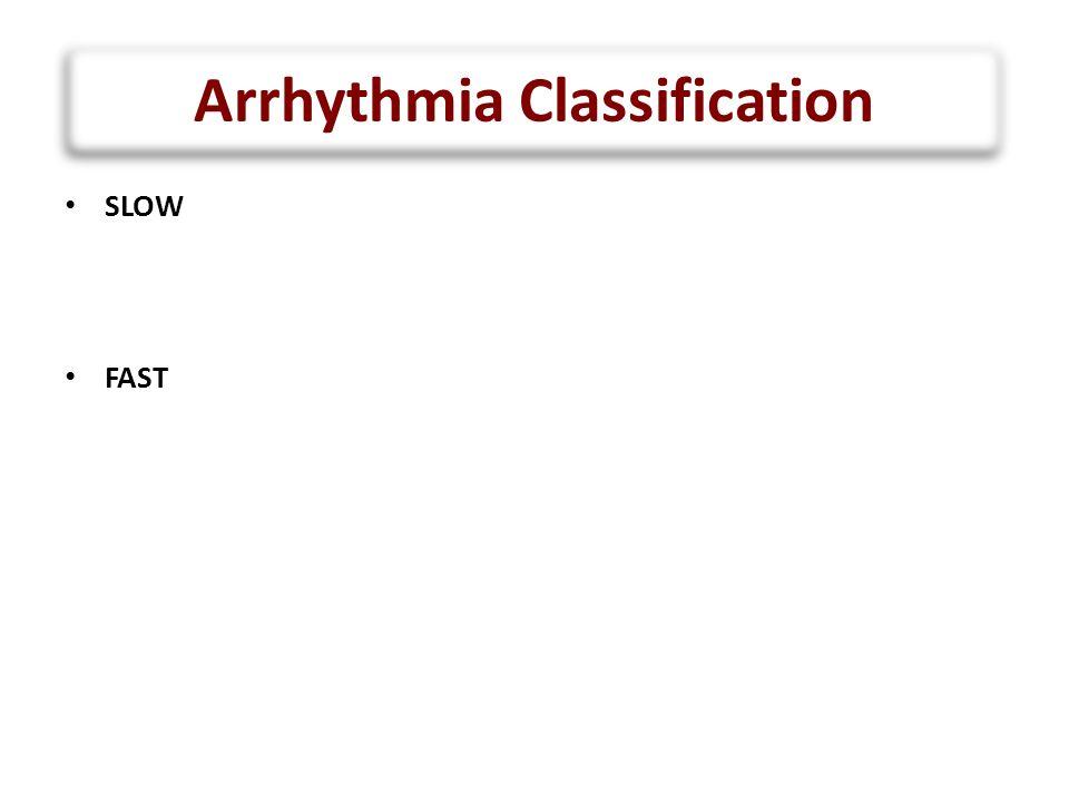 Arrhythmia Classification SLOW – Sinus bradycardia – Heart block FAST – Sinus tachycardia – Atrial tachycardia – Supraventricular tachycardia – Junctional tachycardia – Ventricular tachycardia