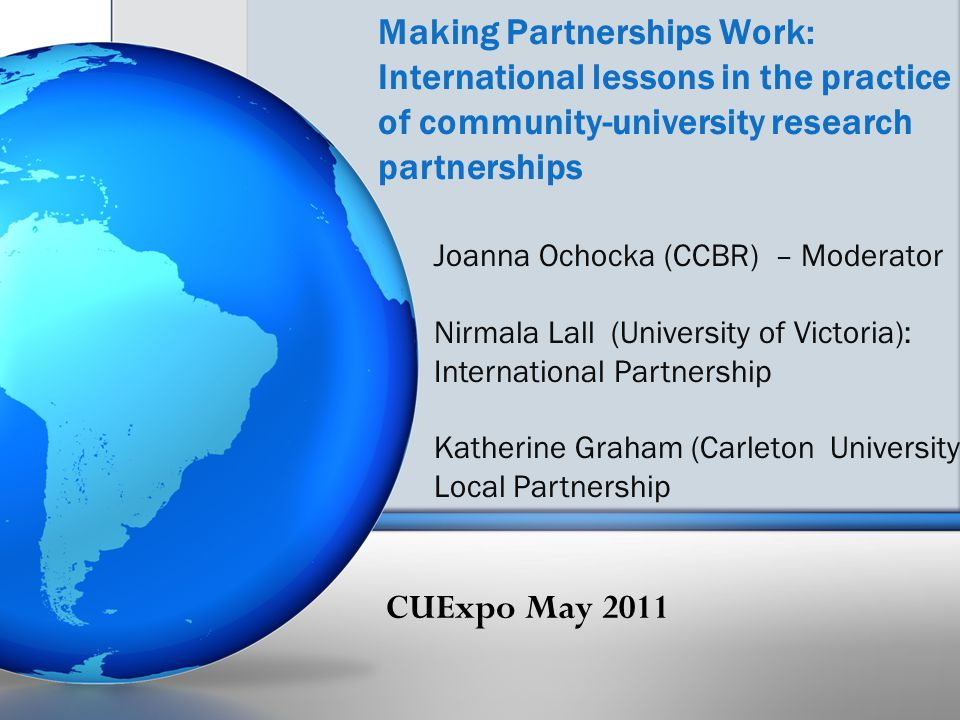 Making Partnerships Work: International lessons in the practice of community-university research partnerships Joanna Ochocka (CCBR) – Moderator Nirmal