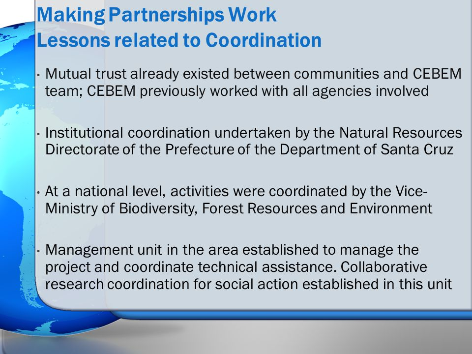 Mutual trust already existed between communities and CEBEM team; CEBEM previously worked with all agencies involved Institutional coordination undertaken by the Natural Resources Directorate of the Prefecture of the Department of Santa Cruz At a national level, activities were coordinated by the Vice- Ministry of Biodiversity, Forest Resources and Environment Management unit in the area established to manage the project and coordinate technical assistance.