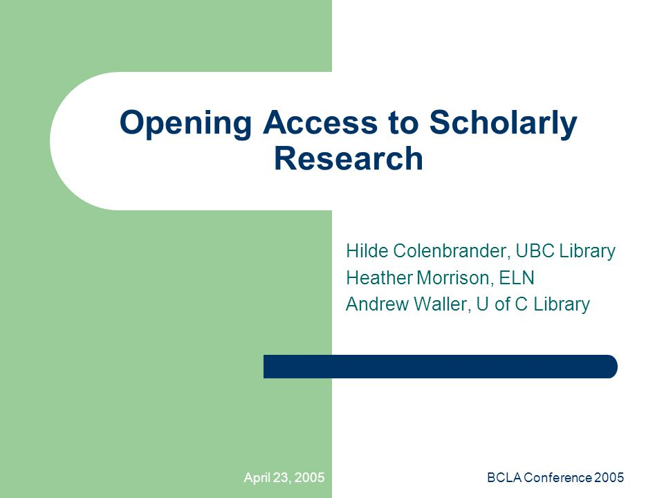 April 23, 2005BCLA Conference 2005 Opening Access to Scholarly Research Hilde Colenbrander, UBC Library Heather Morrison, ELN Andrew Waller, U of C Library