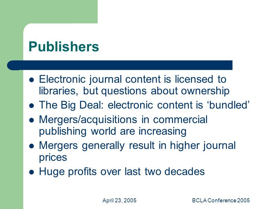 April 23, 2005BCLA Conference 2005 Publishers Electronic journal content is licensed to libraries, but questions about ownership The Big Deal: electronic content is 'bundled' Mergers/acquisitions in commercial publishing world are increasing Mergers generally result in higher journal prices Huge profits over last two decades
