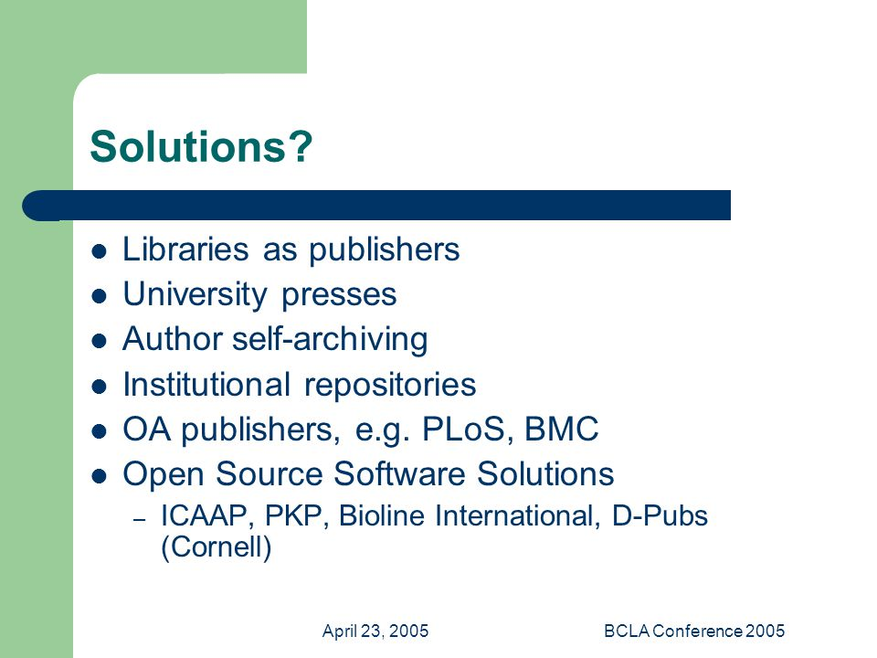 April 23, 2005BCLA Conference 2005 Solutions? Libraries as publishers University presses Author self-archiving Institutional repositories OA publisher