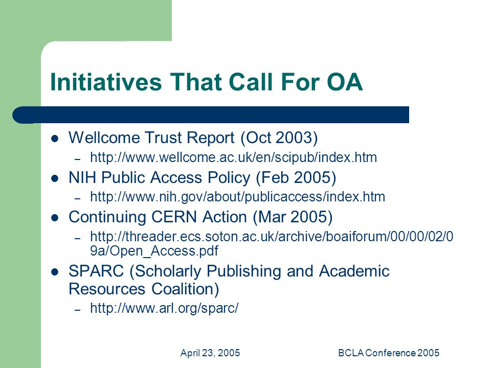 April 23, 2005BCLA Conference 2005 Initiatives That Call For OA Wellcome Trust Report (Oct 2003) – http://www.wellcome.ac.uk/en/scipub/index.htm NIH Public Access Policy (Feb 2005) – http://www.nih.gov/about/publicaccess/index.htm Continuing CERN Action (Mar 2005) – http://threader.ecs.soton.ac.uk/archive/boaiforum/00/00/02/0 9a/Open_Access.pdf SPARC (Scholarly Publishing and Academic Resources Coalition) – http://www.arl.org/sparc/