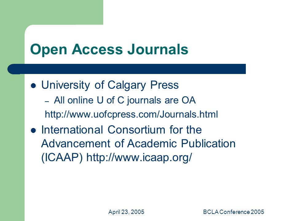 April 23, 2005BCLA Conference 2005 Open Access Journals University of Calgary Press – All online U of C journals are OA   International Consortium for the Advancement of Academic Publication (ICAAP)