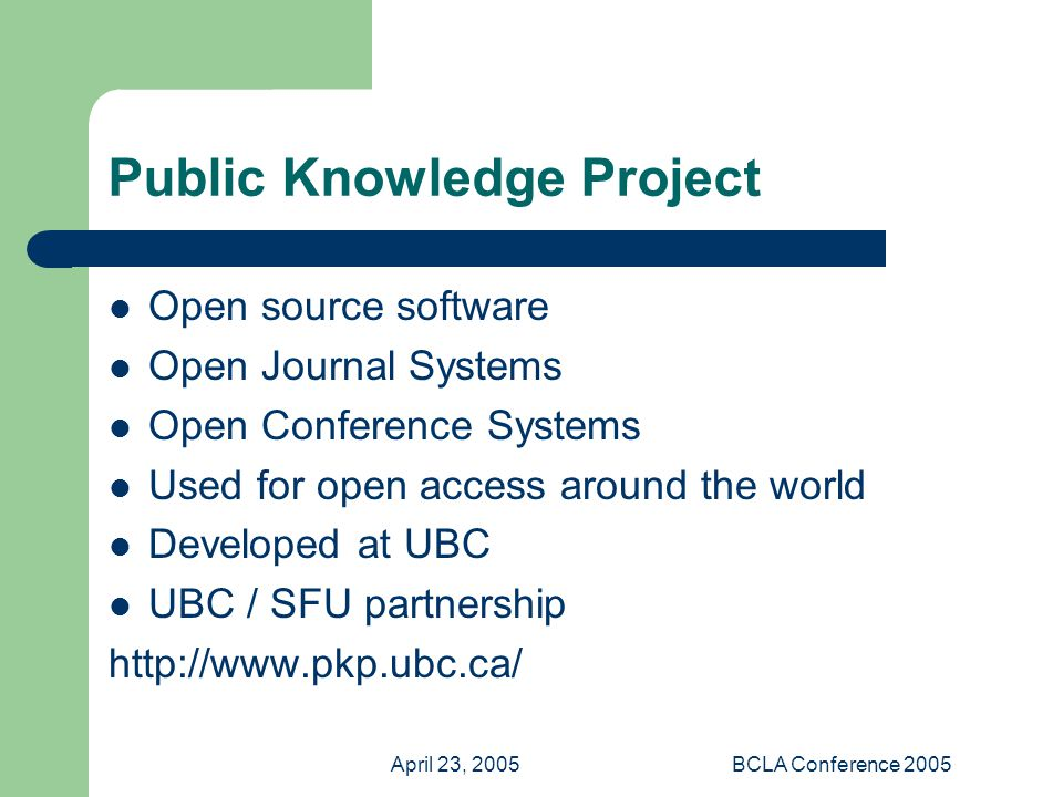 April 23, 2005BCLA Conference 2005 Public Knowledge Project Open source software Open Journal Systems Open Conference Systems Used for open access around the world Developed at UBC UBC / SFU partnership http://www.pkp.ubc.ca/