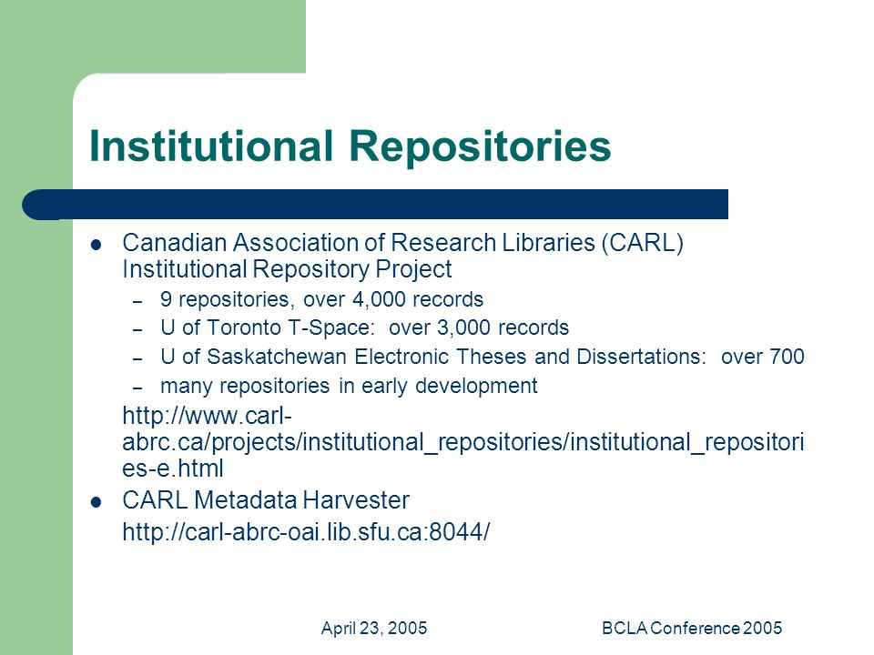 April 23, 2005BCLA Conference 2005 Institutional Repositories Canadian Association of Research Libraries (CARL) Institutional Repository Project – 9 repositories, over 4,000 records – U of Toronto T-Space: over 3,000 records – U of Saskatchewan Electronic Theses and Dissertations: over 700 – many repositories in early development   abrc.ca/projects/institutional_repositories/institutional_repositori es-e.html CARL Metadata Harvester