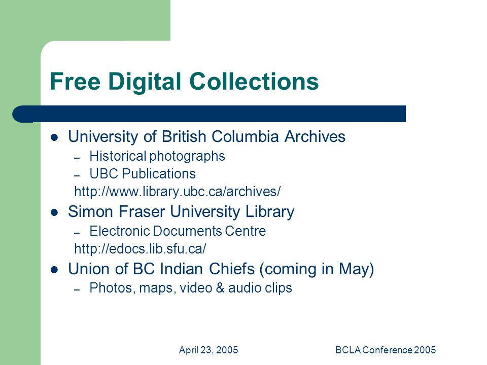 April 23, 2005BCLA Conference 2005 Free Digital Collections University of British Columbia Archives – Historical photographs – UBC Publications   Simon Fraser University Library – Electronic Documents Centre   Union of BC Indian Chiefs (coming in May) – Photos, maps, video & audio clips
