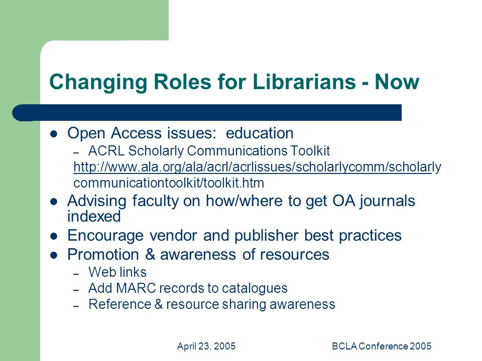 April 23, 2005BCLA Conference 2005 Changing Roles for Librarians - Now Open Access issues: education – ACRL Scholarly Communications Toolkit   communicationtoolkit/toolkit.htm Advising faculty on how/where to get OA journals indexed Encourage vendor and publisher best practices Promotion & awareness of resources – Web links – Add MARC records to catalogues – Reference & resource sharing awareness
