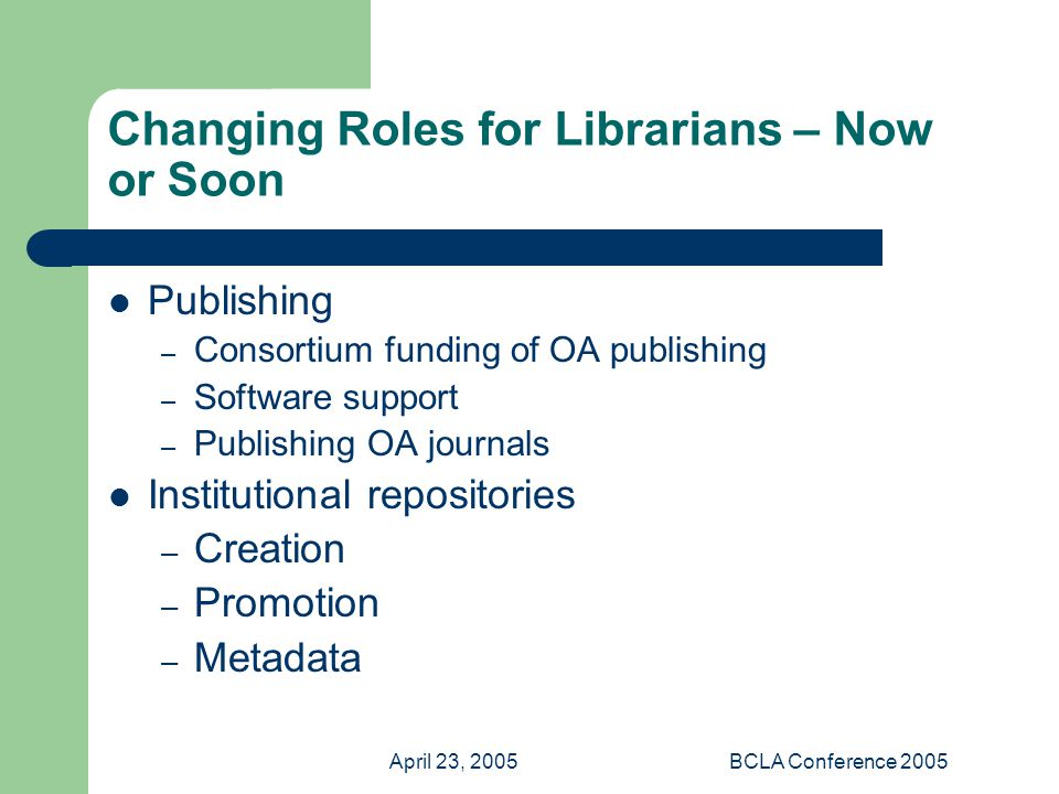 April 23, 2005BCLA Conference 2005 Changing Roles for Librarians – Now or Soon Publishing – Consortium funding of OA publishing – Software support – Publishing OA journals Institutional repositories – Creation – Promotion – Metadata