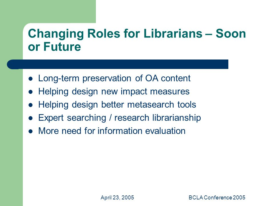 April 23, 2005BCLA Conference 2005 Changing Roles for Librarians – Soon or Future Long-term preservation of OA content Helping design new impact measures Helping design better metasearch tools Expert searching / research librarianship More need for information evaluation