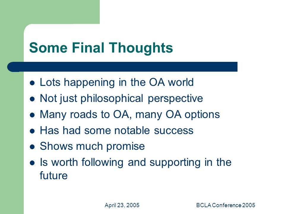 April 23, 2005BCLA Conference 2005 Some Final Thoughts Lots happening in the OA world Not just philosophical perspective Many roads to OA, many OA options Has had some notable success Shows much promise Is worth following and supporting in the future
