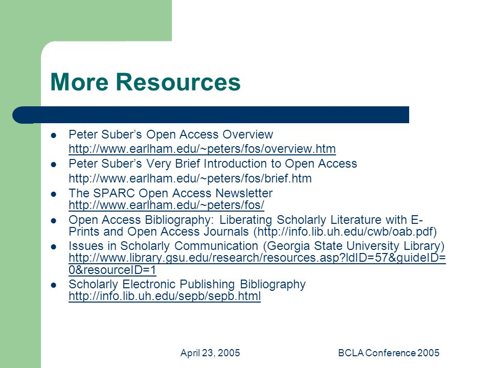 April 23, 2005BCLA Conference 2005 More Resources Peter Suber's Open Access Overview http://www.earlham.edu/~peters/fos/overview.htm Peter Suber's Very Brief Introduction to Open Access http://www.earlham.edu/~peters/fos/brief.htm The SPARC Open Access Newsletter http://www.earlham.edu/~peters/fos/ http://www.earlham.edu/~peters/fos/ Open Access Bibliography: Liberating Scholarly Literature with E- Prints and Open Access Journals (http://info.lib.uh.edu/cwb/oab.pdf) Issues in Scholarly Communication (Georgia State University Library) http://www.library.gsu.edu/research/resources.asp?ldID=57&guideID= 0&resourceID=1 http://www.library.gsu.edu/research/resources.asp?ldID=57&guideID= 0&resourceID=1 Scholarly Electronic Publishing Bibliography http://info.lib.uh.edu/sepb/sepb.html http://info.lib.uh.edu/sepb/sepb.html