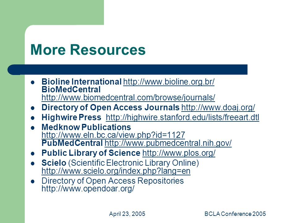 April 23, 2005BCLA Conference 2005 More Resources Bioline International   BioMedCentral     Directory of Open Access Journals   Highwire Press   Medknow Publications   id=1127 PubMedCentral     id=1127http://  Public Library of Science   Scielo (Scientific Electronic Library Online)   lang=en   lang=en Directory of Open Access Repositories