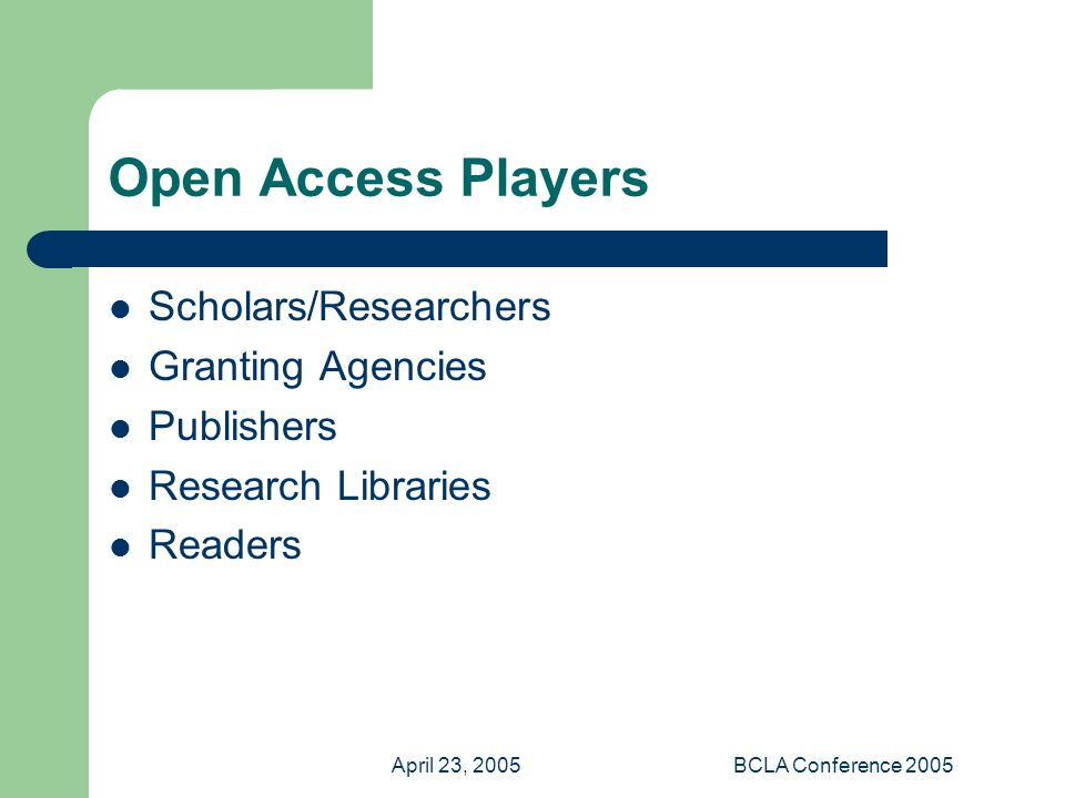 April 23, 2005BCLA Conference 2005 Open Access Players Scholars/Researchers Granting Agencies Publishers Research Libraries Readers