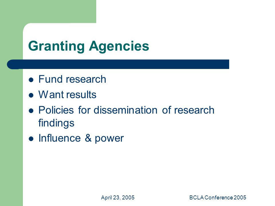 April 23, 2005BCLA Conference 2005 Granting Agencies Fund research Want results Policies for dissemination of research findings Influence & power