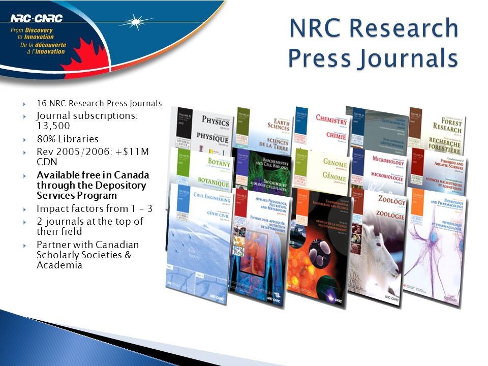  16 NRC Research Press Journals  Journal subscriptions: 13,500  80% Libraries  Rev 2005/2006: +$11M CDN  Available free in Canada through the Depository Services Program  Impact factors from 1 – 3  2 journals at the top of their field  Partner with Canadian Scholarly Societies & Academia