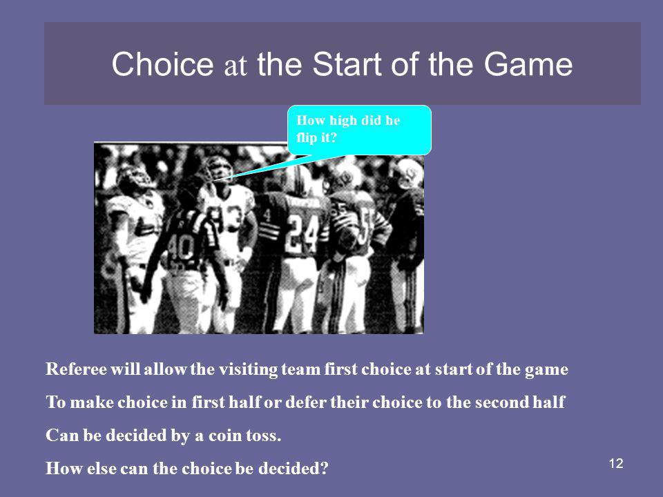 12 Choice at the Start of the Game Referee will allow the visiting team first choice at start of the game To make choice in first half or defer their
