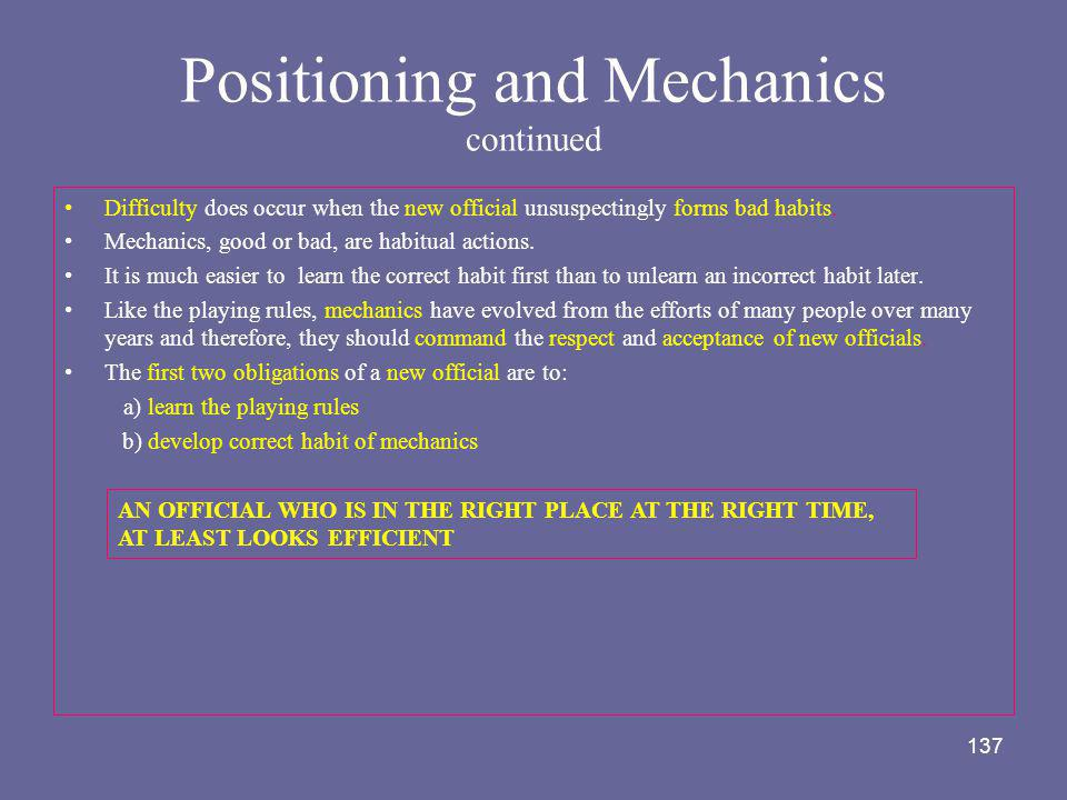 137 Positioning and Mechanics continued Difficulty does occur when the new official unsuspectingly forms bad habits. Mechanics, good or bad, are habit